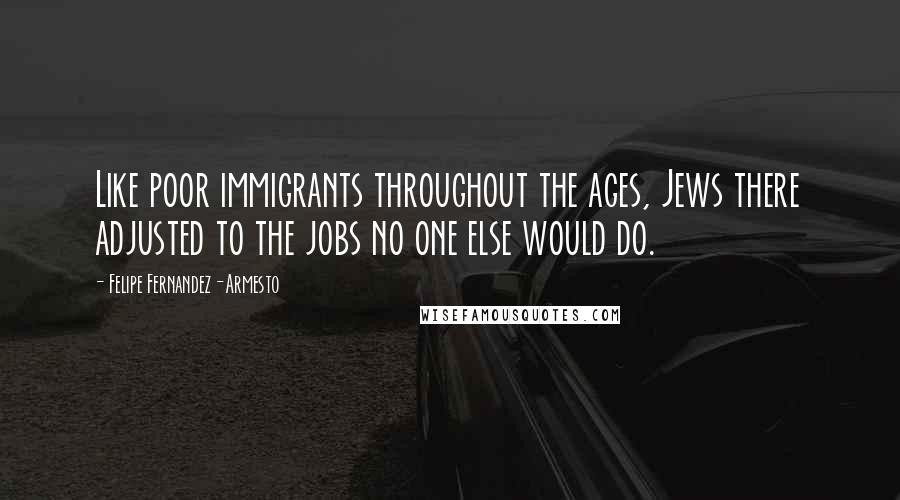 Felipe Fernandez-Armesto quotes: Like poor immigrants throughout the ages, Jews there adjusted to the jobs no one else would do.