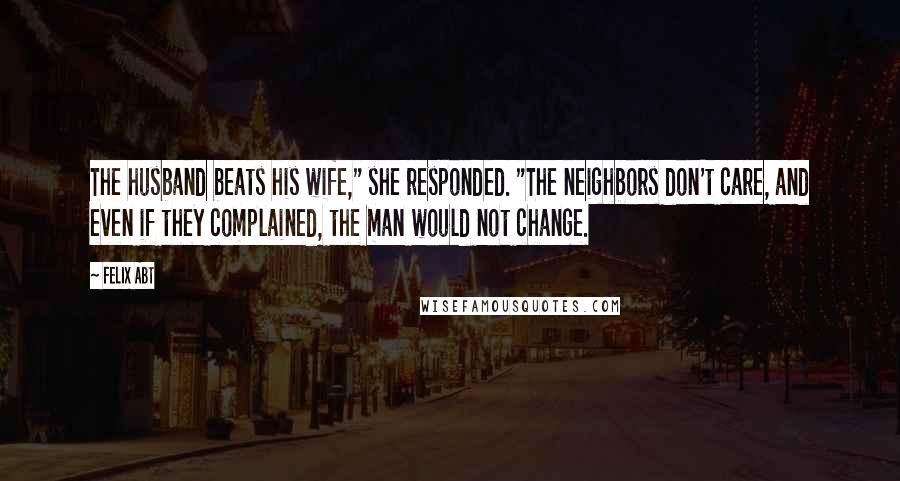 """Felix Abt quotes: The husband beats his wife,"""" she responded. """"The neighbors don't care, and even if they complained, the man would not change."""