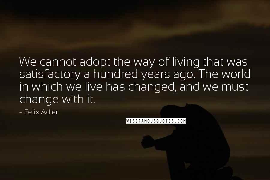 Felix Adler quotes: We cannot adopt the way of living that was satisfactory a hundred years ago. The world in which we live has changed, and we must change with it.