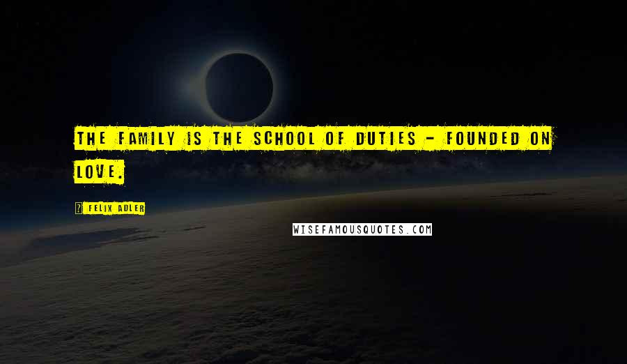 Felix Adler quotes: The family is the school of duties - founded on love.