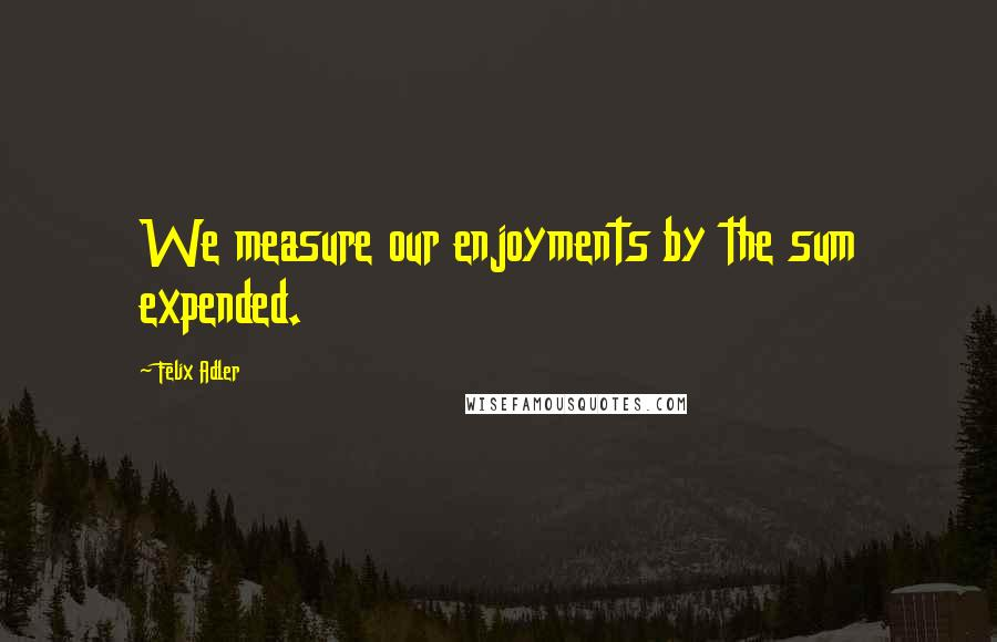 Felix Adler quotes: We measure our enjoyments by the sum expended.