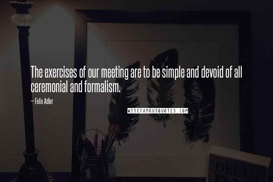 Felix Adler quotes: The exercises of our meeting are to be simple and devoid of all ceremonial and formalism.