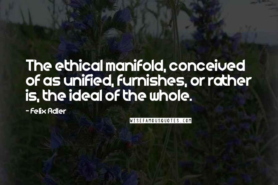 Felix Adler quotes: The ethical manifold, conceived of as unified, furnishes, or rather is, the ideal of the whole.