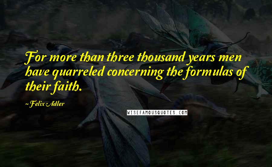 Felix Adler quotes: For more than three thousand years men have quarreled concerning the formulas of their faith.
