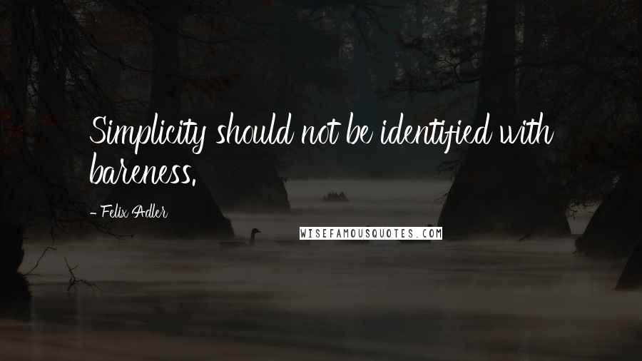 Felix Adler quotes: Simplicity should not be identified with bareness.
