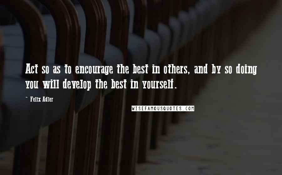 Felix Adler quotes: Act so as to encourage the best in others, and by so doing you will develop the best in yourself.