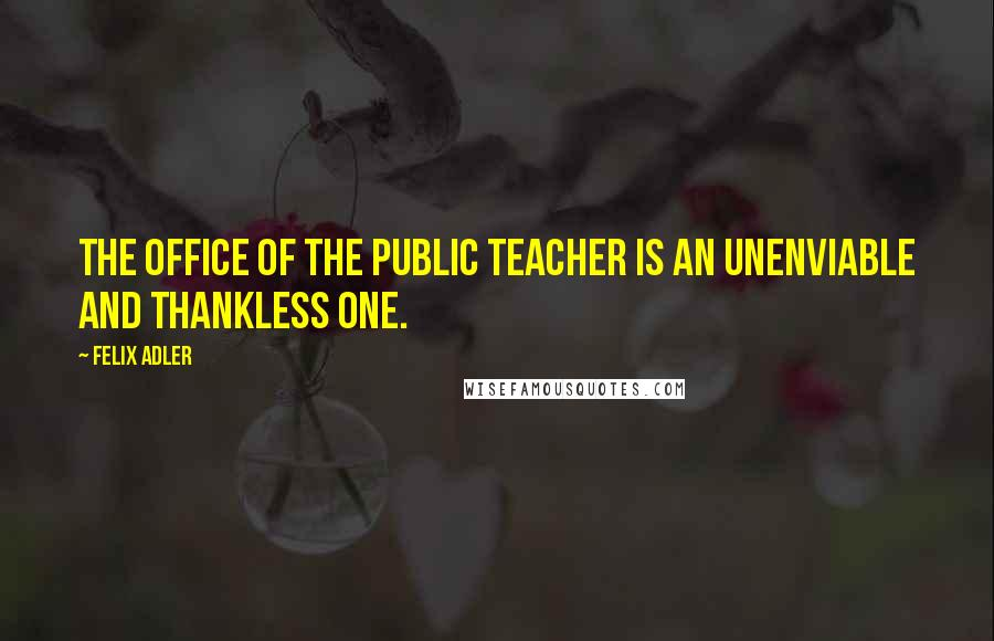 Felix Adler quotes: The office of the public teacher is an unenviable and thankless one.