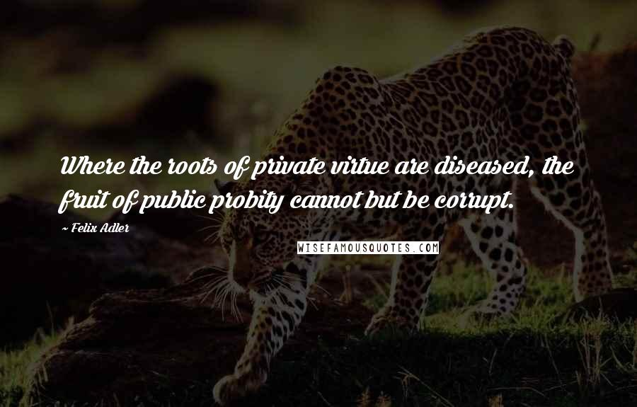 Felix Adler quotes: Where the roots of private virtue are diseased, the fruit of public probity cannot but be corrupt.