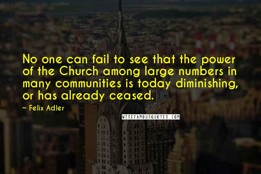 Felix Adler quotes: No one can fail to see that the power of the Church among large numbers in many communities is today diminishing, or has already ceased.