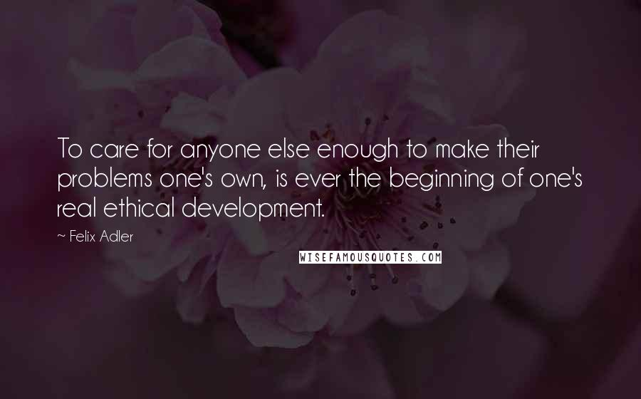 Felix Adler quotes: To care for anyone else enough to make their problems one's own, is ever the beginning of one's real ethical development.