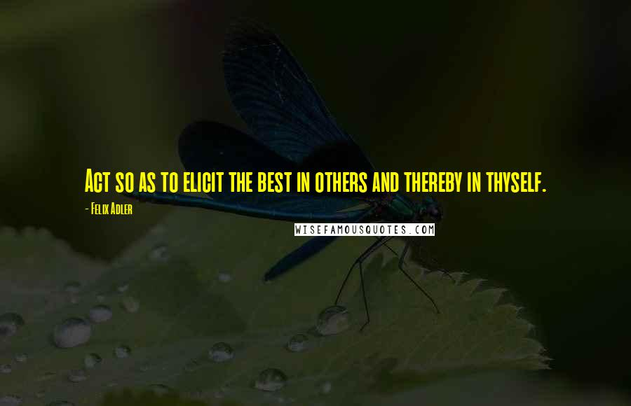 Felix Adler quotes: Act so as to elicit the best in others and thereby in thyself.