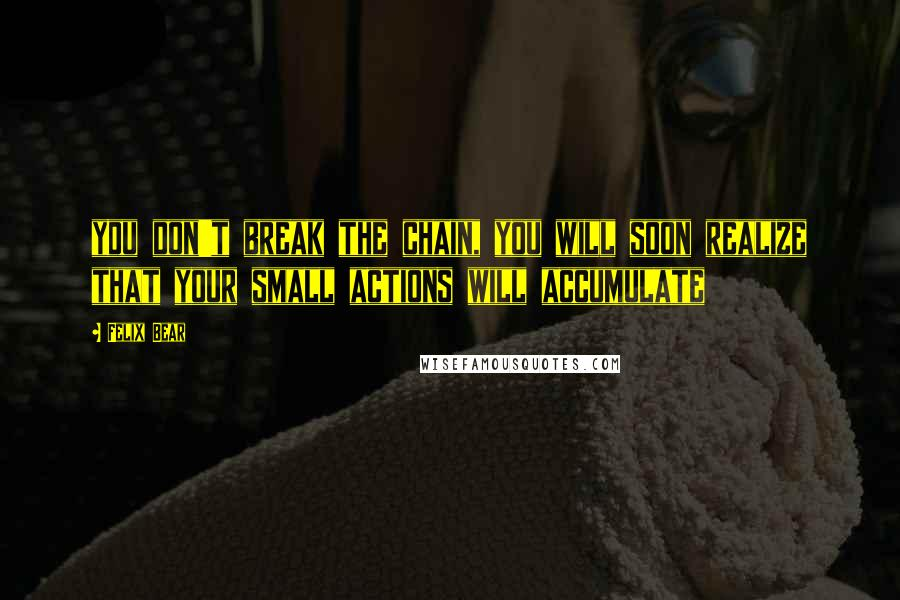 Felix Bear quotes: you don't break the chain, you will soon realize that your small actions will accumulate