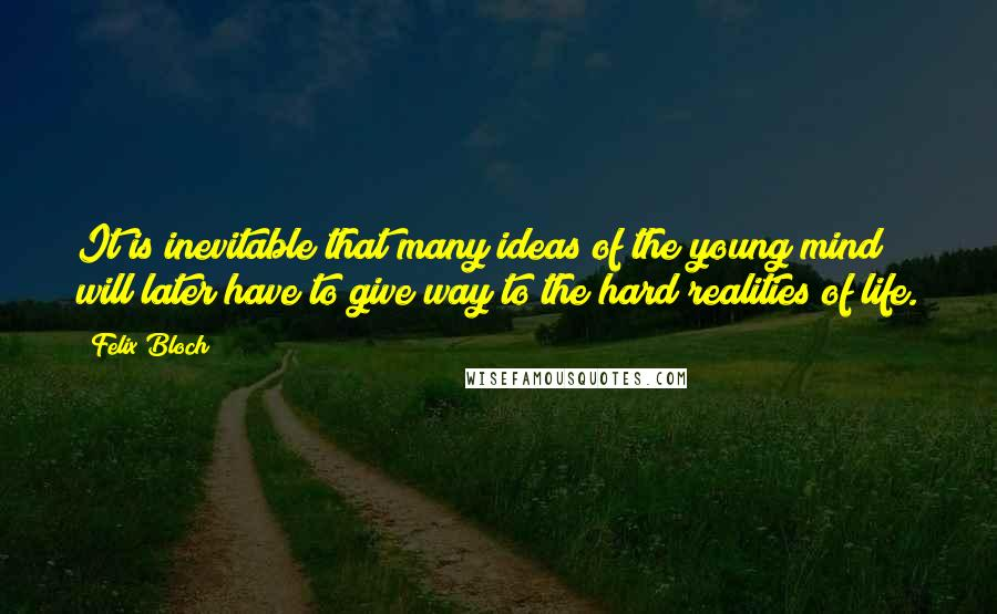 Felix Bloch quotes: It is inevitable that many ideas of the young mind will later have to give way to the hard realities of life.