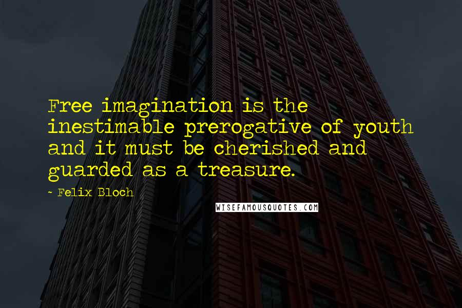 Felix Bloch quotes: Free imagination is the inestimable prerogative of youth and it must be cherished and guarded as a treasure.