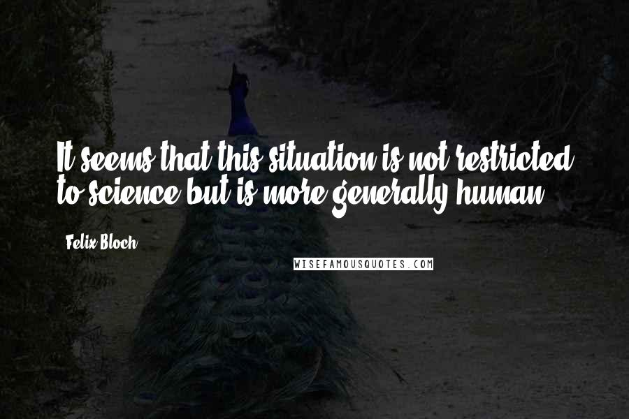 Felix Bloch quotes: It seems that this situation is not restricted to science but is more generally human.