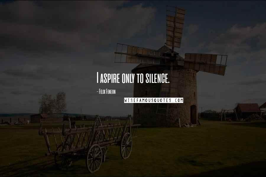 Felix Feneon quotes: I aspire only to silence.