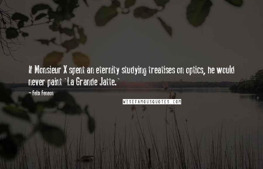 Felix Feneon quotes: If Monsieur X spent an eternity studying treatises on optics, he would never paint 'La Grande Jatte.'