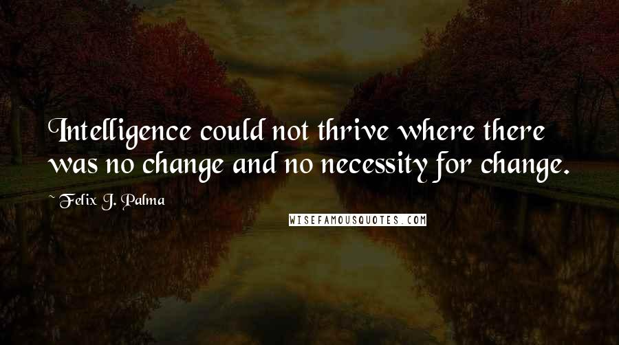 Felix J. Palma quotes: Intelligence could not thrive where there was no change and no necessity for change.
