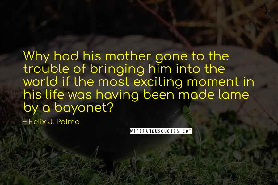 Felix J. Palma quotes: Why had his mother gone to the trouble of bringing him into the world if the most exciting moment in his life was having been made lame by a bayonet?
