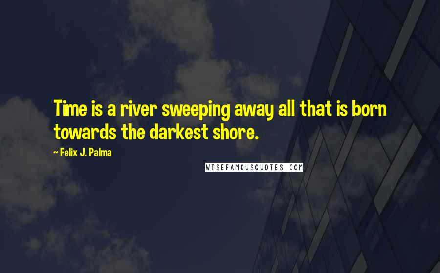 Felix J. Palma quotes: Time is a river sweeping away all that is born towards the darkest shore.