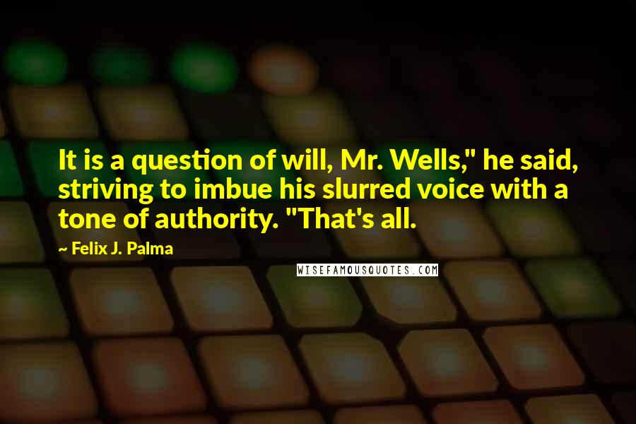 "Felix J. Palma quotes: It is a question of will, Mr. Wells,"" he said, striving to imbue his slurred voice with a tone of authority. ""That's all."