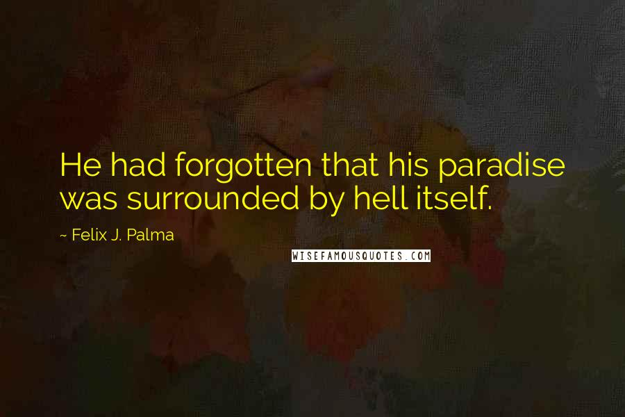 Felix J. Palma quotes: He had forgotten that his paradise was surrounded by hell itself.