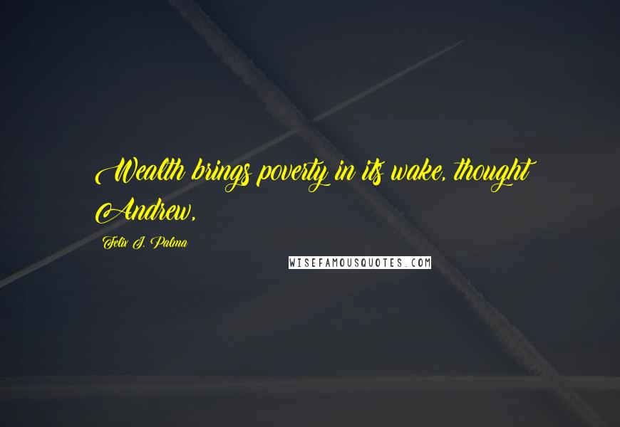 Felix J. Palma quotes: Wealth brings poverty in its wake, thought Andrew,