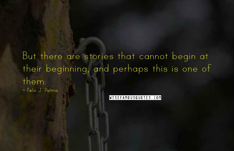 Felix J. Palma quotes: But there are stories that cannot begin at their beginning, and perhaps this is one of them.