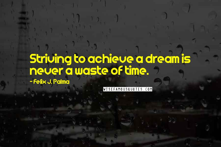 Felix J. Palma quotes: Striving to achieve a dream is never a waste of time.