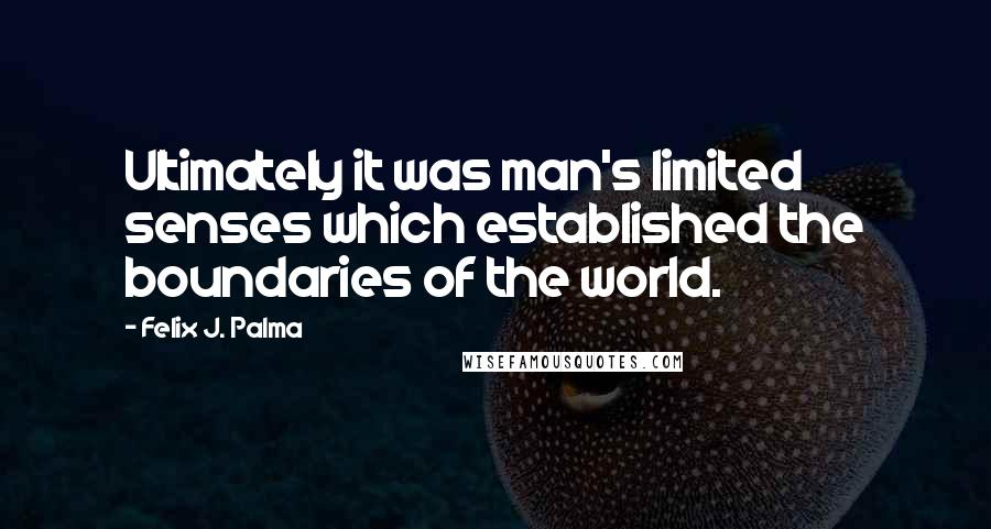 Felix J. Palma quotes: Ultimately it was man's limited senses which established the boundaries of the world.