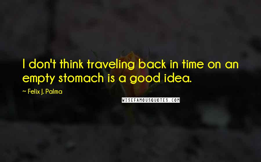 Felix J. Palma quotes: I don't think traveling back in time on an empty stomach is a good idea.