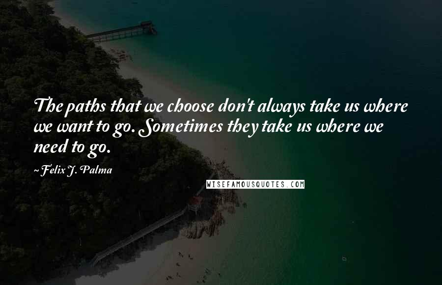 Felix J. Palma quotes: The paths that we choose don't always take us where we want to go. Sometimes they take us where we need to go.