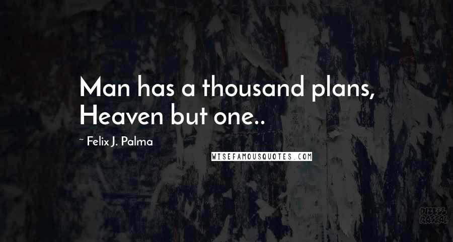 Felix J. Palma quotes: Man has a thousand plans, Heaven but one..