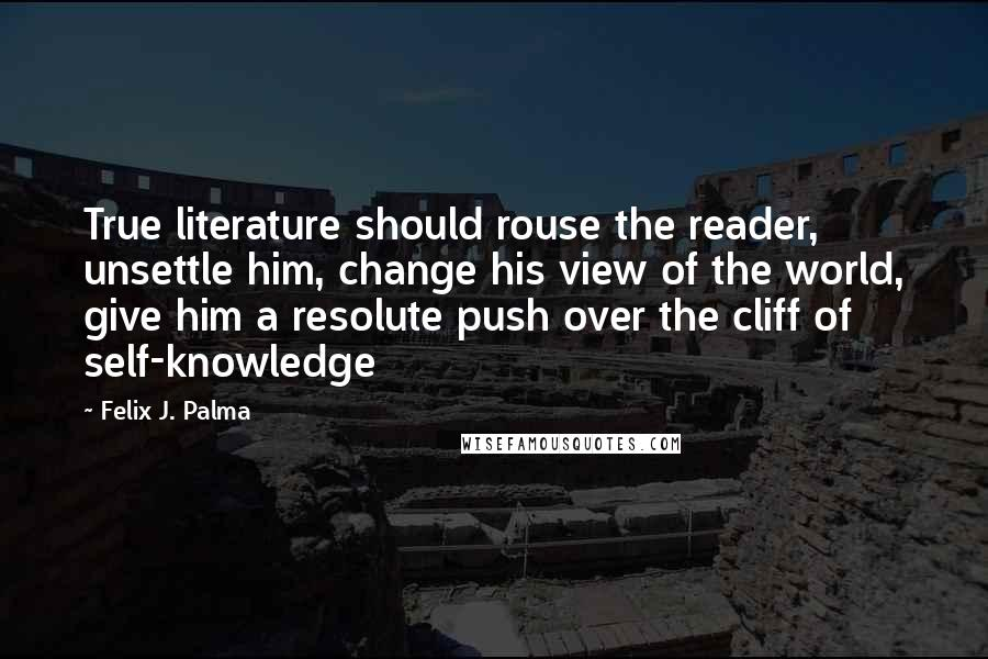Felix J. Palma quotes: True literature should rouse the reader, unsettle him, change his view of the world, give him a resolute push over the cliff of self-knowledge