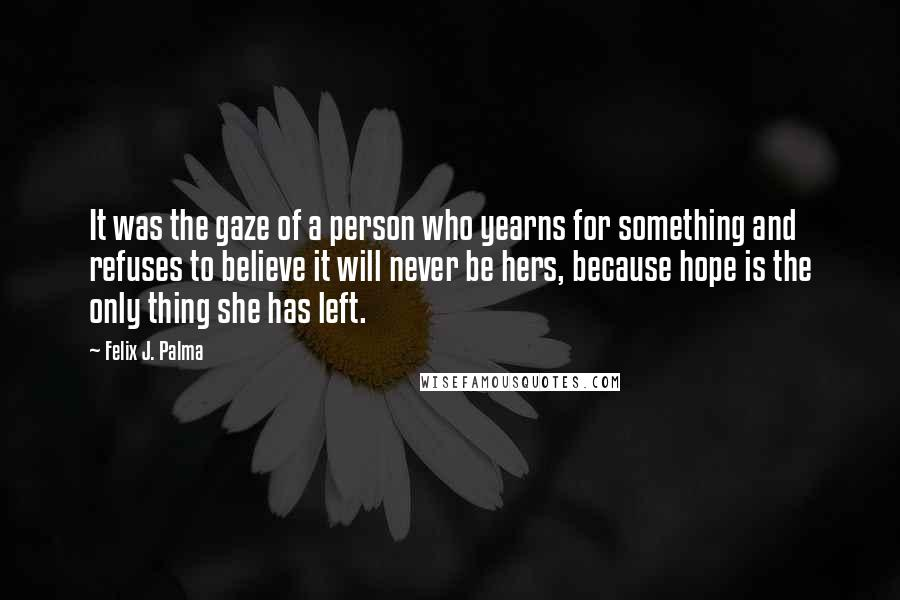 Felix J. Palma quotes: It was the gaze of a person who yearns for something and refuses to believe it will never be hers, because hope is the only thing she has left.