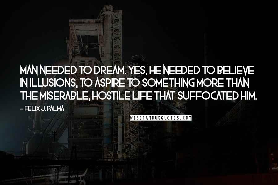 Felix J. Palma quotes: Man needed to dream. Yes, he needed to believe in illusions, to aspire to something more than the miserable, hostile life that suffocated him.