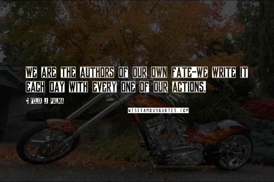 Felix J. Palma quotes: We are the authors of our own fate-we write it each day with every one of our actions.