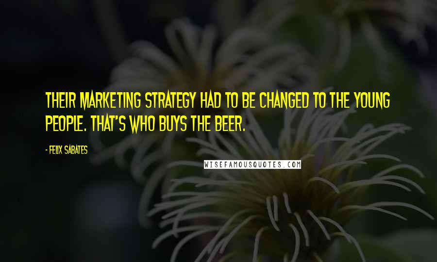 Felix Sabates quotes: Their marketing strategy had to be changed to the young people. That's who buys the beer.