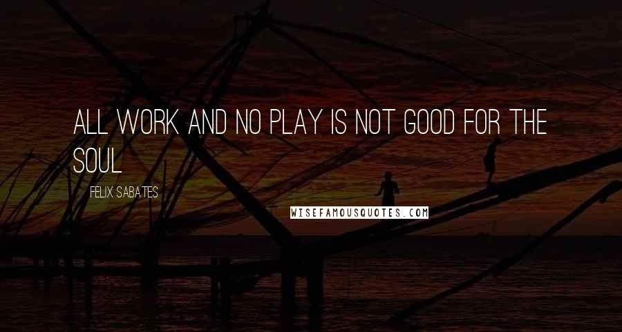 Felix Sabates quotes: All work and no play is not good for the soul