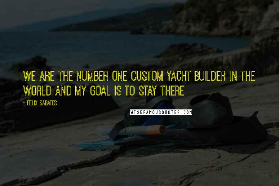 Felix Sabates quotes: We are the number one custom yacht builder in the world and my goal is to stay there