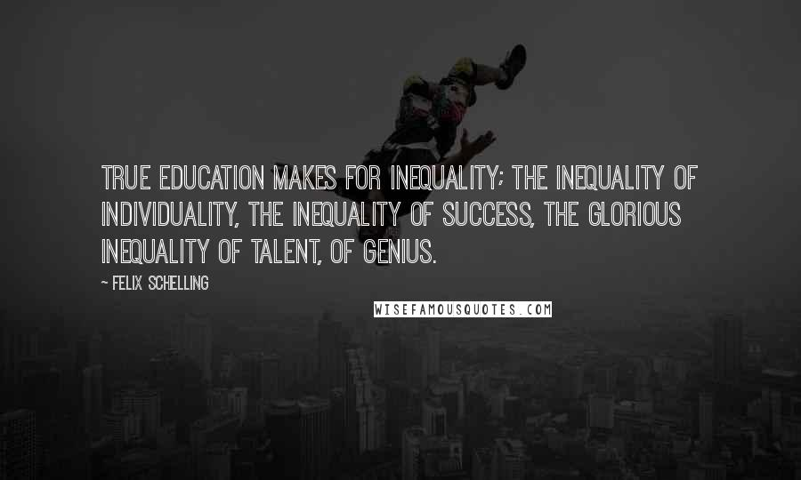 Felix Schelling quotes: True education makes for inequality; the inequality of individuality, the inequality of success, the glorious inequality of talent, of genius.