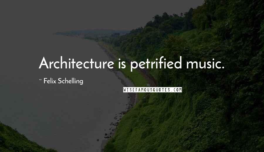 Felix Schelling quotes: Architecture is petrified music.