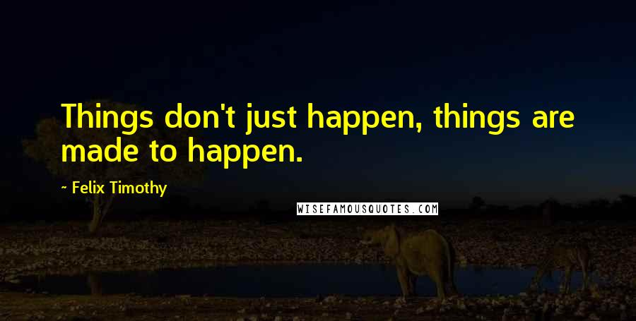 Felix Timothy quotes: Things don't just happen, things are made to happen.
