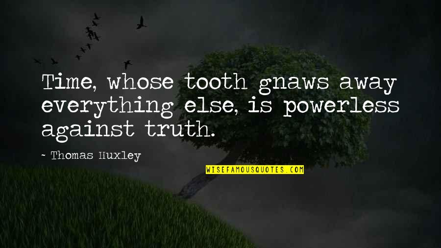 Felix Y Manalo Quotes By Thomas Huxley: Time, whose tooth gnaws away everything else, is