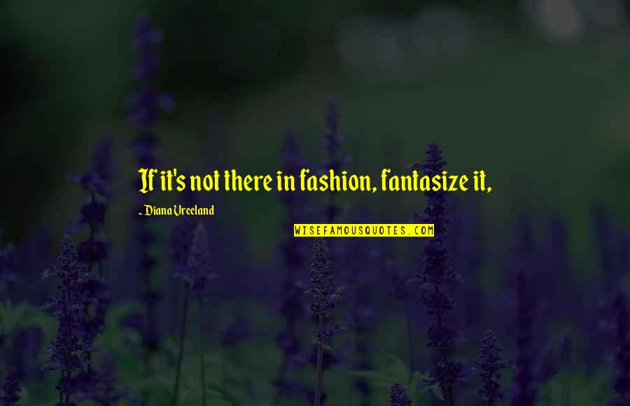 Feliz Cumple Amiga Quotes By Diana Vreeland: If it's not there in fashion, fantasize it,