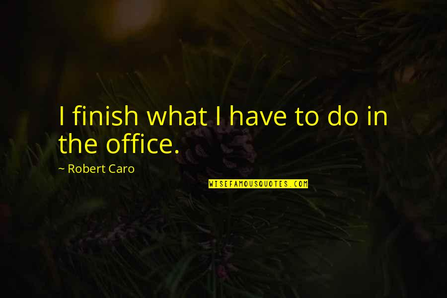 Feliz Cumpleanos Abuela Quotes By Robert Caro: I finish what I have to do in