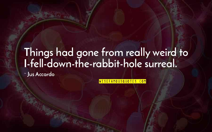 Fell Down The Rabbit Hole Quotes By Jus Accardo: Things had gone from really weird to I-fell-down-the-rabbit-hole