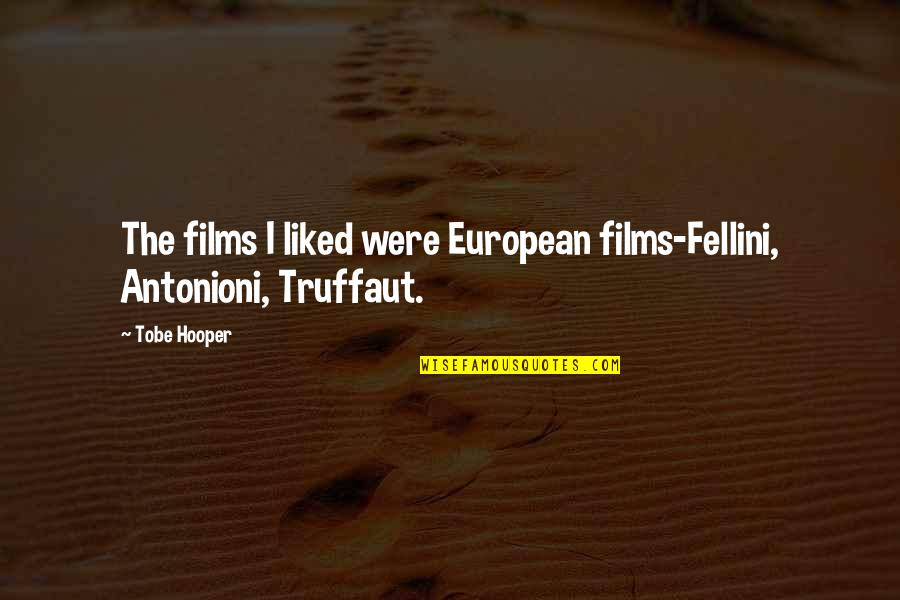 Fellini Film Quotes By Tobe Hooper: The films I liked were European films-Fellini, Antonioni,