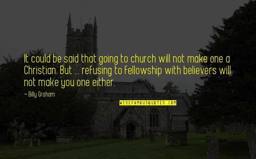 Fellowship With Believers Quotes By Billy Graham: It could be said that going to church