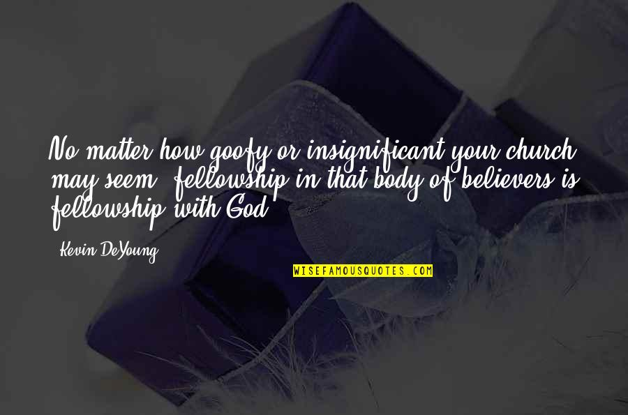 Fellowship With Believers Quotes By Kevin DeYoung: No matter how goofy or insignificant your church